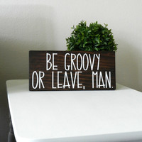 ON SALE Be Groovy Or Leave Man Sign - Hippie Home Decor - Zen Decor - Hippie Room Decor - Hippie Wood Sign - Good Vibes Only - Hippie Wall H
