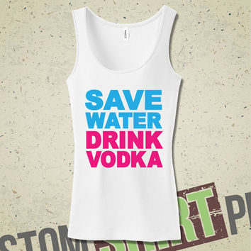 Save Water, Drink Vodka Tank - Funny - Humor - Bar - Party - Alcohol - Drinking - Drunk - Booze - Hangover - Hungover - Gift for Her
