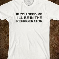 IF YOU NEED ME I'LL BE IN THE REFRIGERATOR