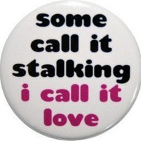 some call it stalking I call it love  funny by nastybuttons