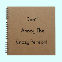 Don't Annoy The Crazy Person! - Book, Large Journal, Personalized Book, Personalized Journal, , Sketchbook, Scrapbook, Smashbook