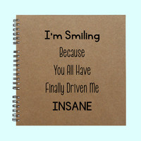 I'm Smiling Because You All Have Finally - Book, Large Journal, Personalized Book, Personalized Journal, , Sketchbook, Scrapbook, Smashbook