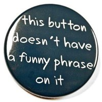 This Button Doesn't Have A Funny Phrase On It Pin by theangryrobot