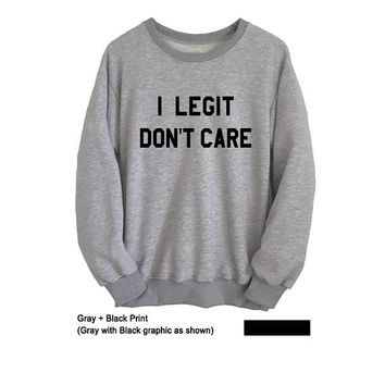 I legit don't care Shirt Cool Sweatshirt Grey Sweater Mens Womens Funny Sweatshirts Sassy Jumpers Instagram Teen Girl School Clothes