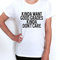 Kinda want good grades kinda don't care T shirt women fashion style college quotes slogan saying school graduate graduation tumblr instagram