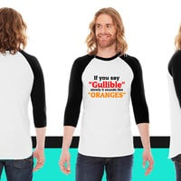 If you say Gullible slowly it sounds like Oranges American Apparel Unisex 3/4 Sleeve T-Shirt