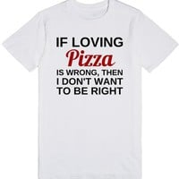If Loving Pizza Is Wrong, Then I Don't Want To Be Right