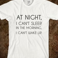 AT NIGHT I CAN'T SLEEP. IN THE MORNING I CAN'T WAKE UP.