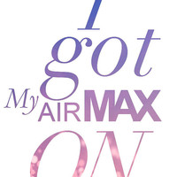 Girly Art Print - I Got My Air Max On Wall art - Song Decoration Printed in 8.5X11 Card Stock Paper