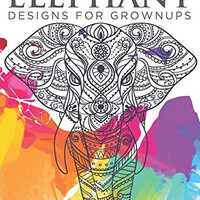 Elephant Designs For Grownups: Adult Coloring Books Elephants Edition
