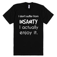 I Don't Suffer From Insanity I Actually Enjoy It-Black T-Shirt