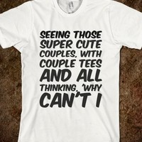 SEEING THOSE SUPER CUTE COUPLES, WITH COUPLE TEES AND ALL THINKING, 'WHY CAN'T I
