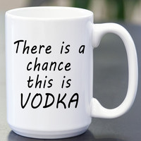 There Is A Chance This Is Vodka Coffee Mug