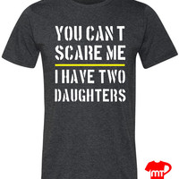 You Cant Scare Me I have Two Daughters Funny Dad T Shirt or Gift for Dad for a Christmas Gift or Fathers Day. Funny T Shirt