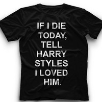 If I Die Today, Tell Harry Styles I Loved him T-Shirt -If i die today, tell Harry Styles I love him Graphic -