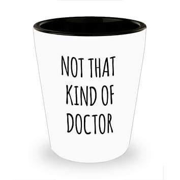 Phd Graduation Gift for Phd Graduate Funny Doctor Gift for Him or Her Doctorate Degree Gifts Not That Kind of Doctor Ceramic Shot Glass