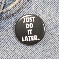 Just Do It Later 1.25 Inch Pin Back Button Badge